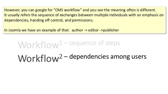 """Workflow1 – sequence of steps Workflow2 – dependencies among users However, you can google for """"CMS workflow"""" and you see ..."""