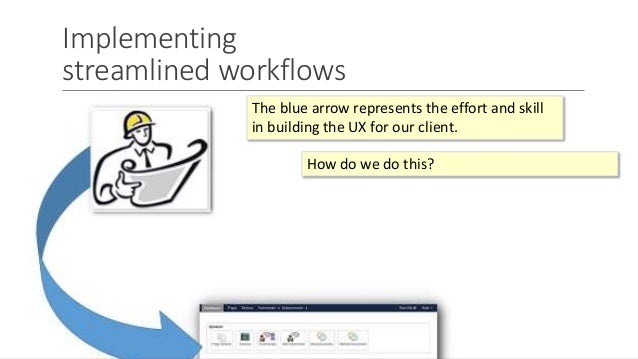 Implementing streamlined workflows The blue arrow represents the effort and skill in building the UX for our client. How d...