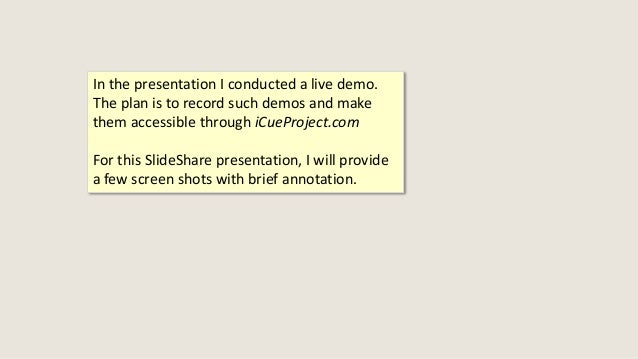 In the presentation I conducted a live demo. The plan is to record such demos and make them accessible through iCueProject...