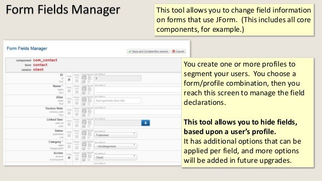 Form Fields Manager This tool allows you to change field information on forms that use JForm. (This includes all core comp...