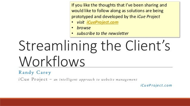 Streamlining the Client's WorkflowsRandy Carey iCue Project – an intelligent approach to website management iCueProject.co...