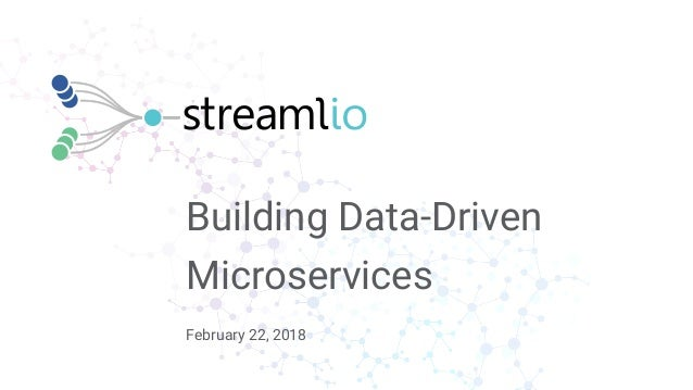February 22, 2018 Building Data-Driven Microservices