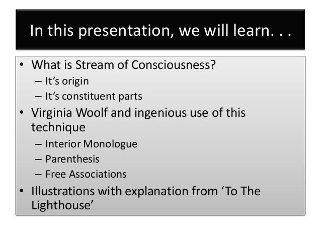 examples of stream of consciousness writing Virginia woolf's novel to the lighthouse delves into the minds of its characters in a stream of consciousness approach the characters' thoughts and feelings blend into one another, and the outward actions and dialogue come second to the inward emotions and ruminations in the dinner party.