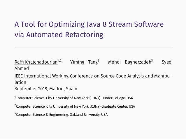 A Tool for Optimizing Java 8 Stream Software via Automated Refactoring Raffi Khatchadourian1,2 Yiming Tang2 Mehdi Bagherzad...