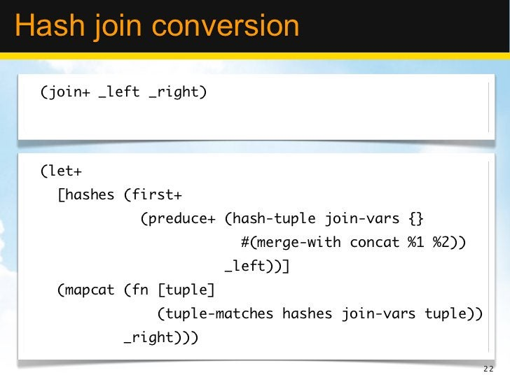 Hash join conversion (join+ _left _right) (let+   [hashes (first+             (preduce+ (hash-tuple join-vars {}          ...