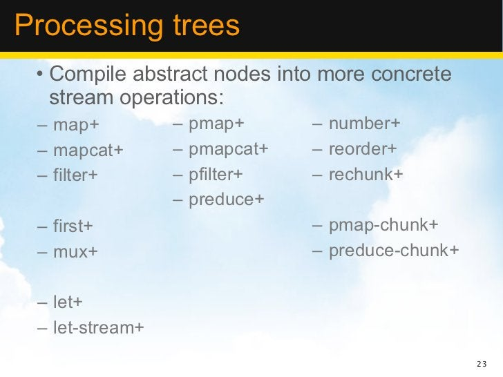 Processing trees • Compile abstract nodes into more concrete   stream operations: – map+          –   pmap+      – number+...