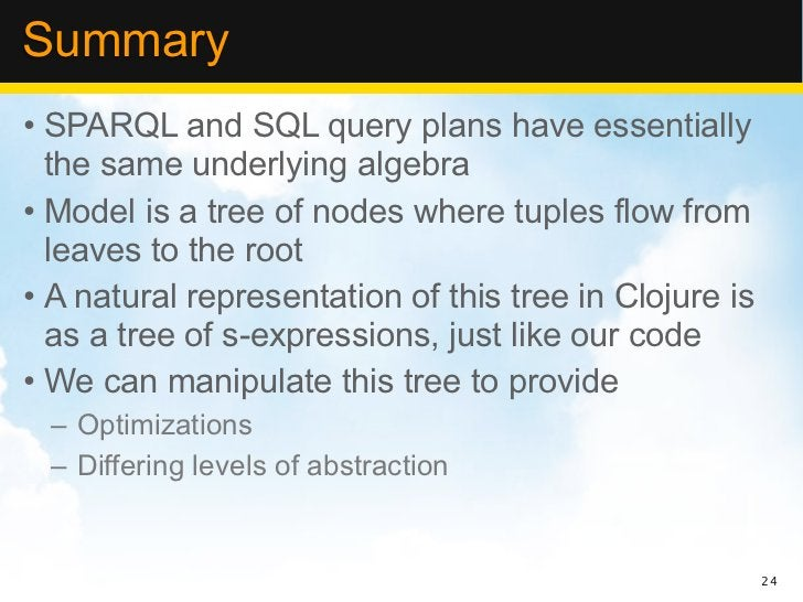 Summary• SPARQL and SQL query plans have essentially  the same underlying algebra• Model is a tree of nodes where tuples f...