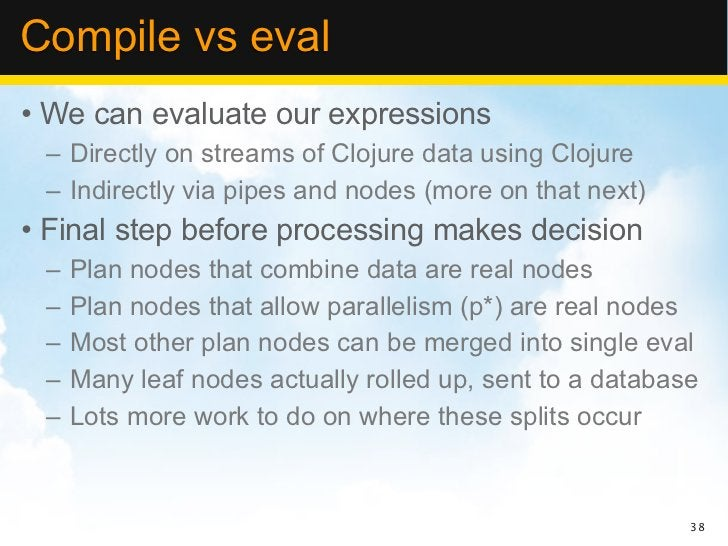 Compile vs eval• We can evaluate our expressions – Directly on streams of Clojure data using Clojure – Indirectly via pipe...