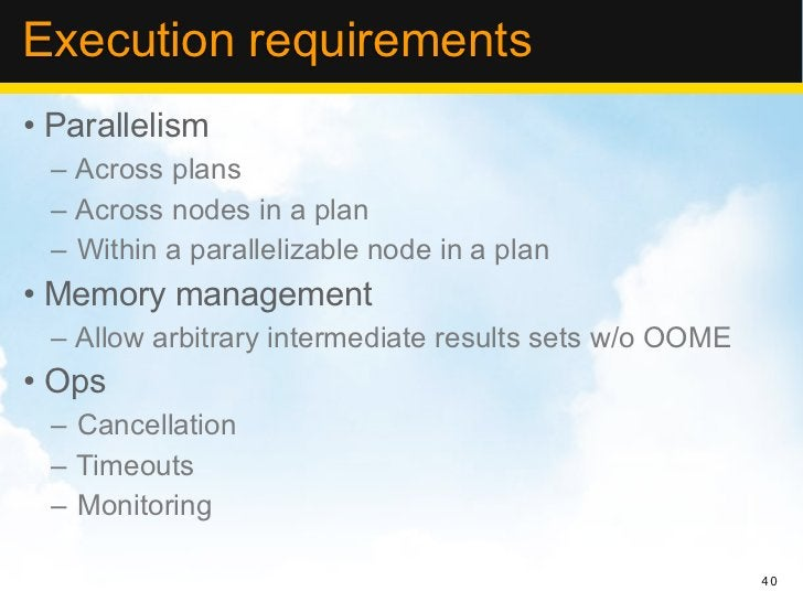 Execution requirements• Parallelism – Across plans – Across nodes in a plan – Within a parallelizable node in a plan• Memo...