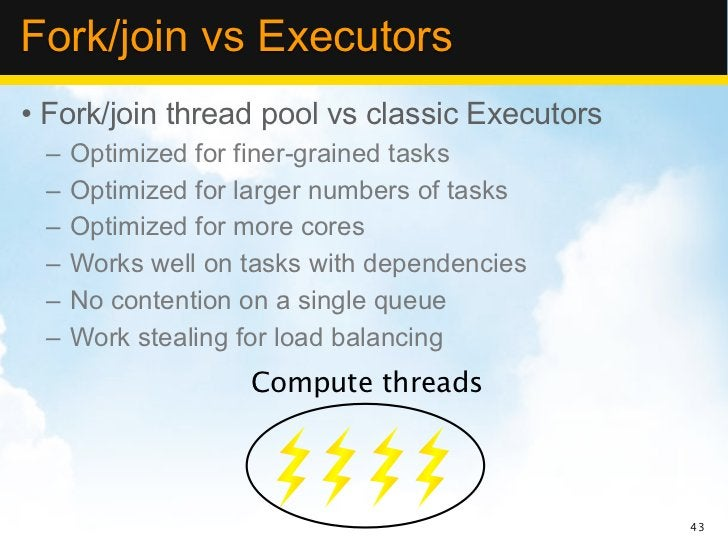 Fork/join vs Executors• Fork/join thread pool vs classic Executors –   Optimized for finer-grained tasks –   Optimized for...