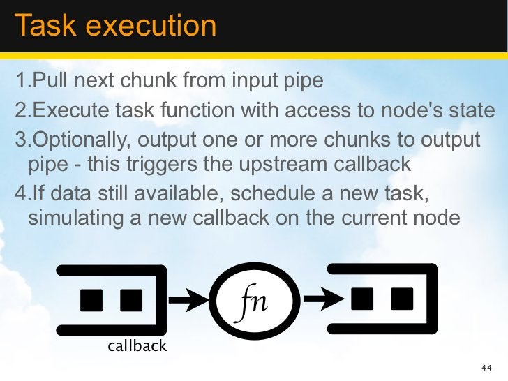 Task execution1.Pull next chunk from input pipe2.Execute task function with access to nodes state3.Optionally, output one ...