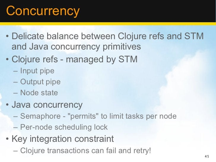 Concurrency• Delicate balance between Clojure refs and STM  and Java concurrency primitives• Clojure refs - managed by STM...