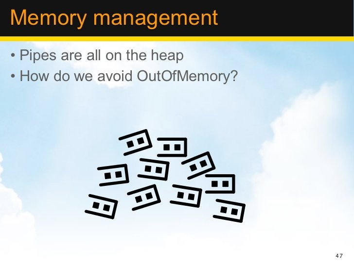 Memory management• Pipes are all on the heap• How do we avoid OutOfMemory?                                 47