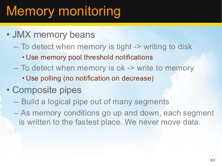 Memory monitoring• JMX memory beans – To detect when memory is tight -> writing to disk   • Use memory pool threshold noti...