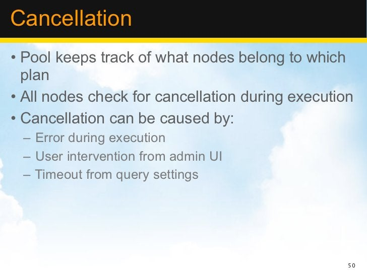 Cancellation• Pool keeps track of what nodes belong to which  plan• All nodes check for cancellation during execution• Can...