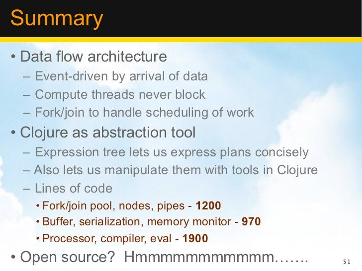 Summary• Data flow architecture – Event-driven by arrival of data – Compute threads never block – Fork/join to handle sche...