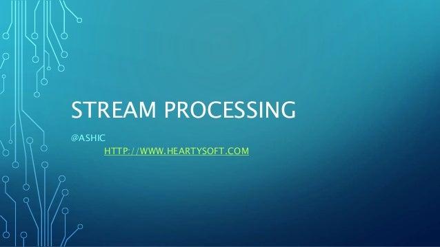 STREAM PROCESSING @ASHIC HTTP://WWW.HEARTYSOFT.COM