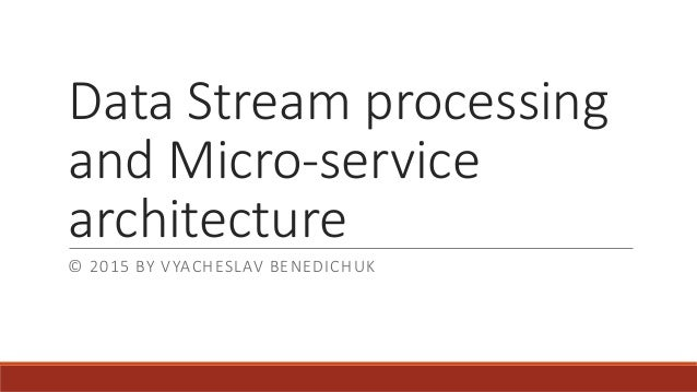 Data Stream processing and Micro-service architecture © 2015 BY VYACHESLAV BENEDICHUK