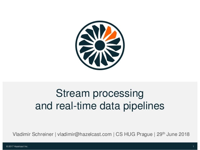 © 2017 Hazelcast Inc. Stream processing and real-time data pipelines 1 Vladimir Schreiner | vladimir@hazelcast.com | CS HU...