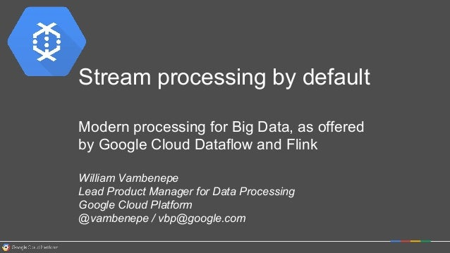 Stream processing by default Modern processing for Big Data, as offered by Google Cloud Dataflow and Flink William Vambene...