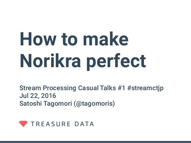 How to make Norikra perfect Stream Processing Casual Talks #1 #streamctjp Jul 22, 2016 Satoshi Tagomori (@tagomoris)