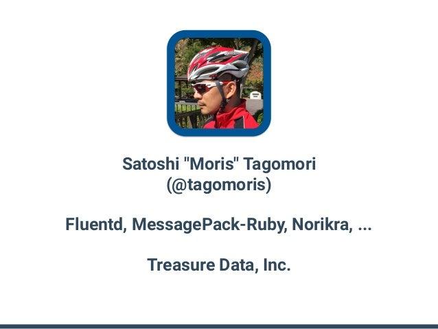 """Satoshi """"Moris"""" Tagomori (@tagomoris) Fluentd, MessagePack-Ruby, Norikra, ... Treasure Data, Inc."""
