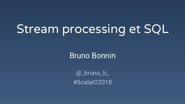 Stream processing et SQL Bruno Bonnin @_bruno_b_ #ScalaIO2018
