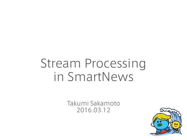 Stream Processing in SmartNews Takumi Sakamoto 2016.03.12