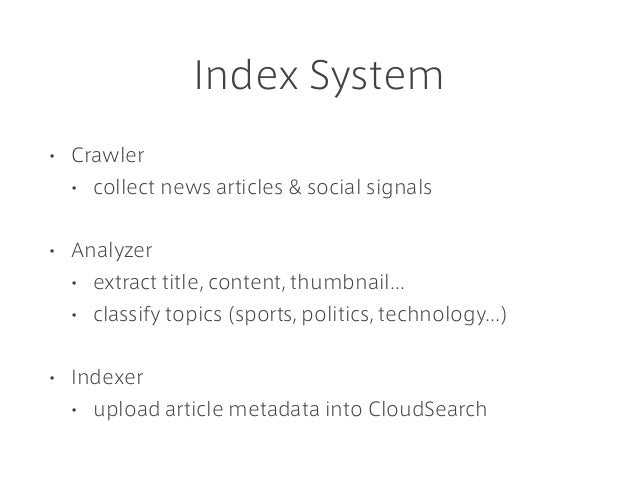 Index System • Crawler • collect news articles & social signals • Analyzer • extract title, content, thumbnail... • classi...