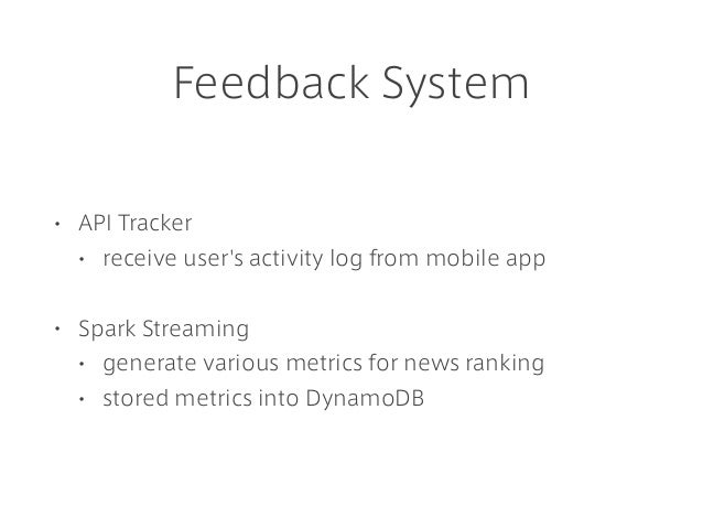Feedback System • API Tracker • receive user's activity log from mobile app • Spark Streaming • generate various metrics f...