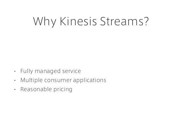 Why Kinesis Streams? • Fully managed service • Multiple consumer applications • Reasonable pricing
