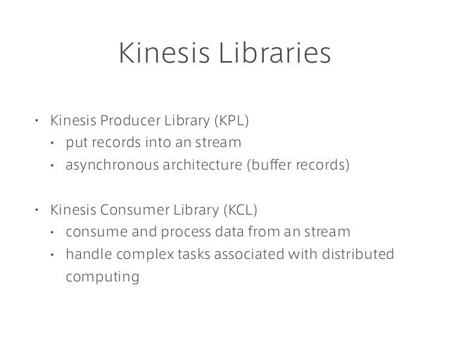 Kinesis Libraries • Kinesis Producer Library (KPL) • put records into an stream • asynchronous architecture (buffer record...