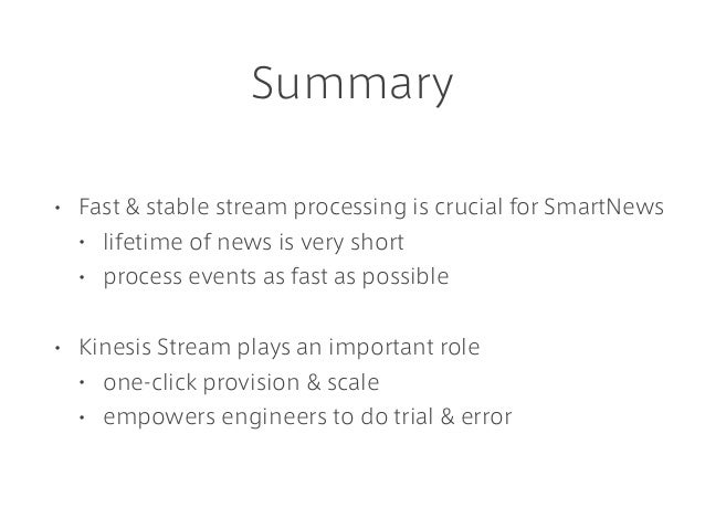 Summary • Fast & stable stream processing is crucial for SmartNews • lifetime of news is very short • process events as fa...