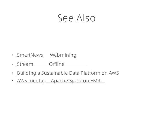 See Also • SmartNews の Webmining を支えるプラットフォーム • Stream 処理と Offline 処理の統合 • Building a Sustainable Data Platform on AWS • A...