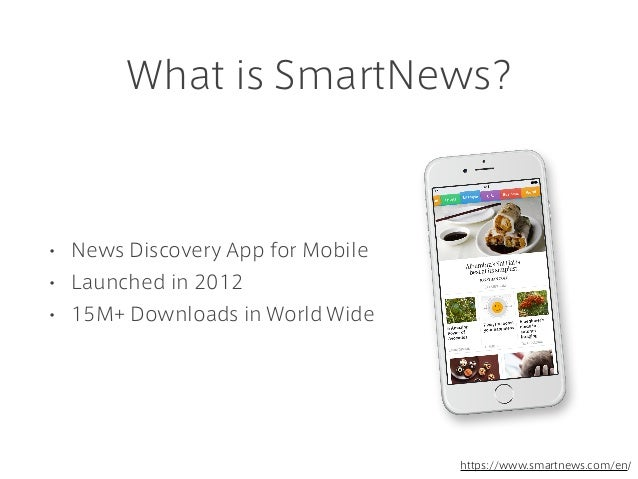 What is SmartNews? • News Discovery App for Mobile • Launched in 2012 • 15M+ Downloads in World Wide https://www.smartnews...