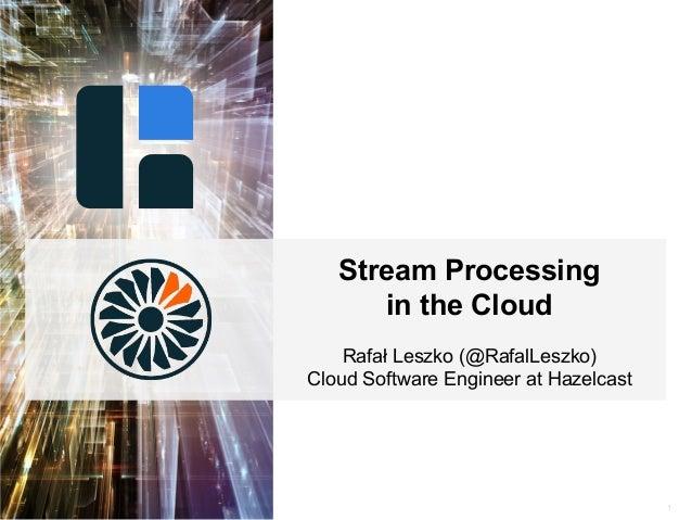 1 Stream Processing in the Cloud Rafał Leszko (@RafalLeszko) Cloud Software Engineer at Hazelcast