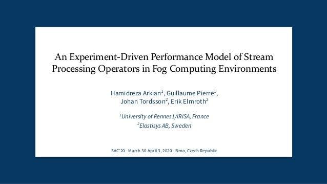 An Experiment-Driven Performance Model of Stream Processing Operators in Fog Computing Environments Hamidreza Arkian1 , Gu...