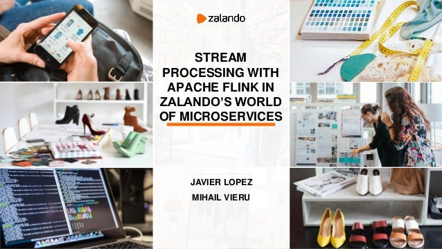 STREAM PROCESSING WITH APACHE FLINK IN ZALANDO'S WORLD OF MICROSERVICES JAVIER LOPEZ MIHAIL VIERU