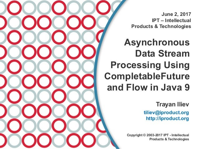 June 2, 2017 IPT – Intellectual Products & Technologies Asynchronous Data Stream Processing Using CompletableFuture and Fl...