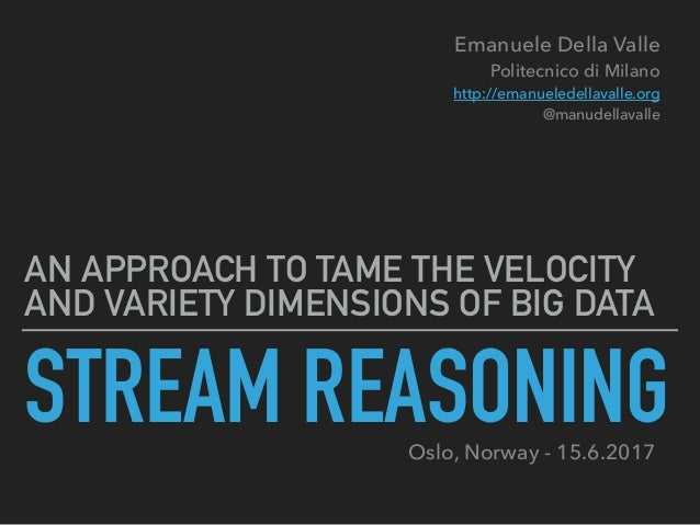 STREAM REASONING AN APPROACH TO TAME THE VELOCITY AND VARIETY DIMENSIONS OF BIG DATA Emanuele Della Valle Politecnico di ...