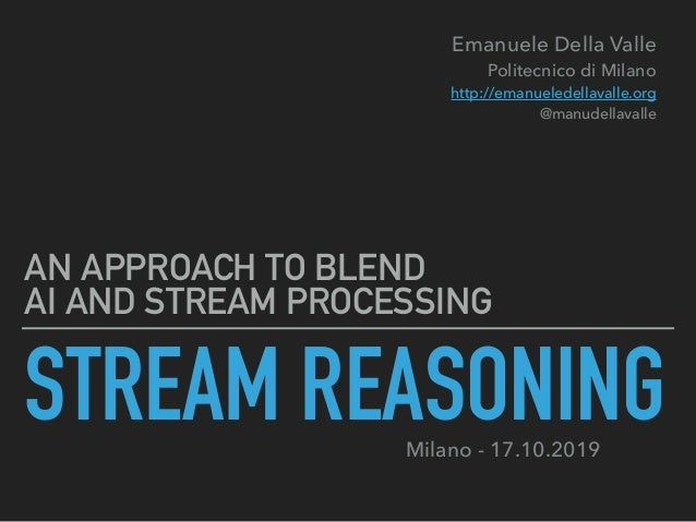 STREAM REASONING AN APPROACH TO BLEND  AI AND STREAM PROCESSING Emanuele Della Valle Politecnico di Milano http://emanu...
