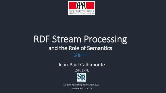 RDF Stream Processing and the Role of Semantics Jean-Paul Calbimonte LSIR EPFL Stream Reasoning Workshop 2015 Vienna, 10.1...