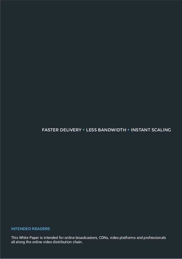 FASTER DELIVERY + LESS BANDWIDTH + INSTANT SCALING INTENDED READERS This White Paper is intended for online broadcasters, ...