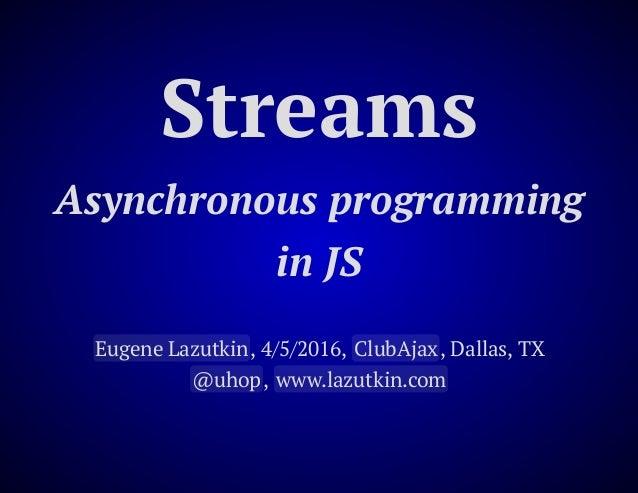 Streams Asynchronous programming in JS Eugene Lazutkin, 4/5/2016, ClubAjax, Dallas, TX @uhop, www.lazutkin.com