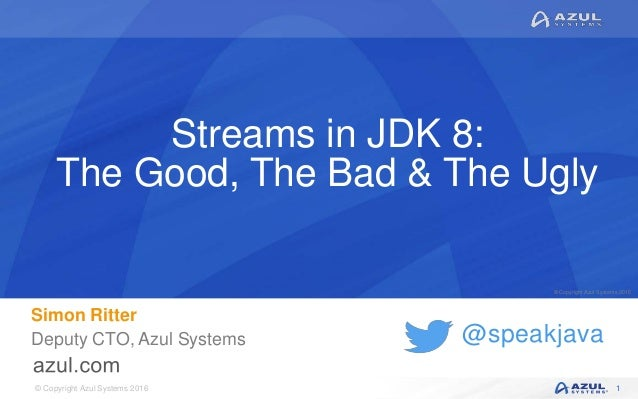 © Copyright Azul Systems 2016 © Copyright Azul Systems 2015 @speakjava Streams in JDK 8: The Good, The Bad & The Ugly Simo...