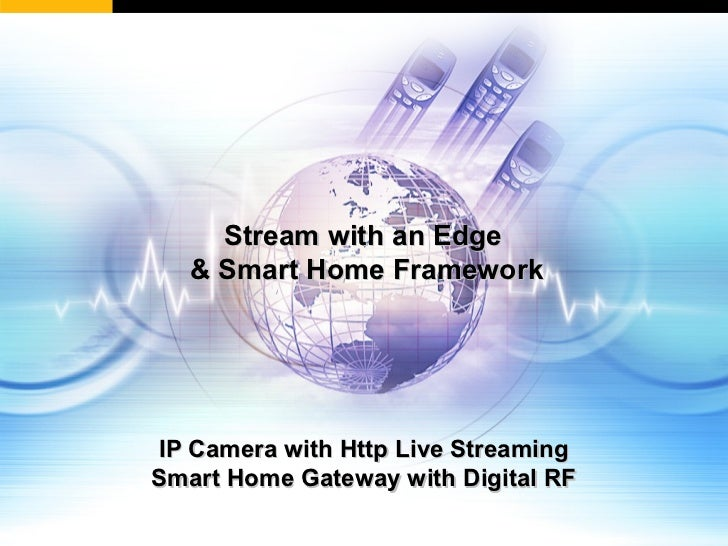 Stream with an Edge   & Smart Home FrameworkIP Camera with Http Live StreamingSmart Home Gateway with Digital RF