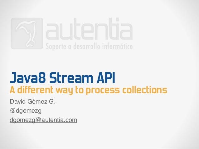 Java8 Stream API A different way to process collections David Gómez G. @dgomezg dgomezg@autentia.com