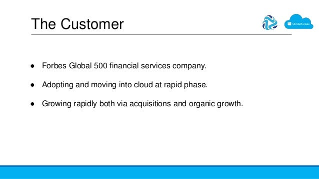 The Customer ● Forbes Global 500 financial services company. ● Adopting and moving into cloud at rapid phase. ● Growing ra...