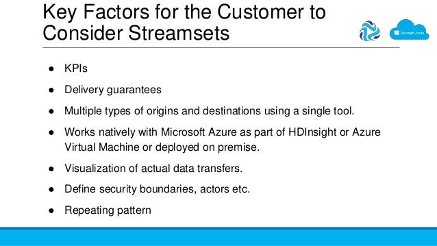 Key Factors for the Customer to Consider Streamsets ● KPIs ● Delivery guarantees ● Multiple types of origins and destinati...