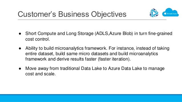 Customer's Business Objectives ● Short Compute and Long Storage (ADLS,Azure Blob) in turn fine-grained cost control. ● Abi...